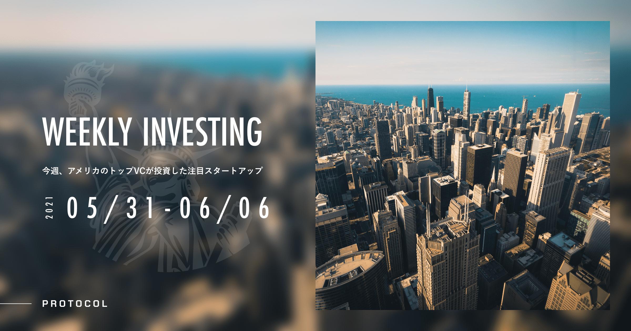 【Weekly Investing】アメリカのトップVCが投資した注目スタートアップ──2021年5月31日-6月6日